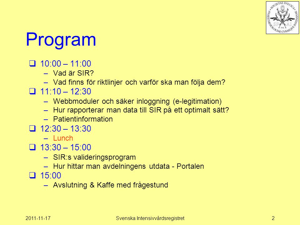 2011-11-17Svenska Intensivvårdsregistret2 Program  10:00 – 11:00 –Vad är SIR? –Vad finns för riktlinjer och varför ska man följa dem?  11:10 – 12:30