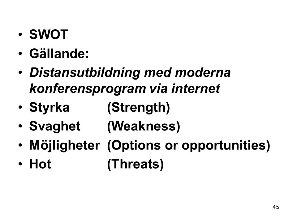 45 •SWOT •Gällande: •Distansutbildning med moderna konferensprogram via internet •Styrka (Strength) •Svaghet (Weakness) •Möjligheter (Options or opportunities) •Hot (Threats)