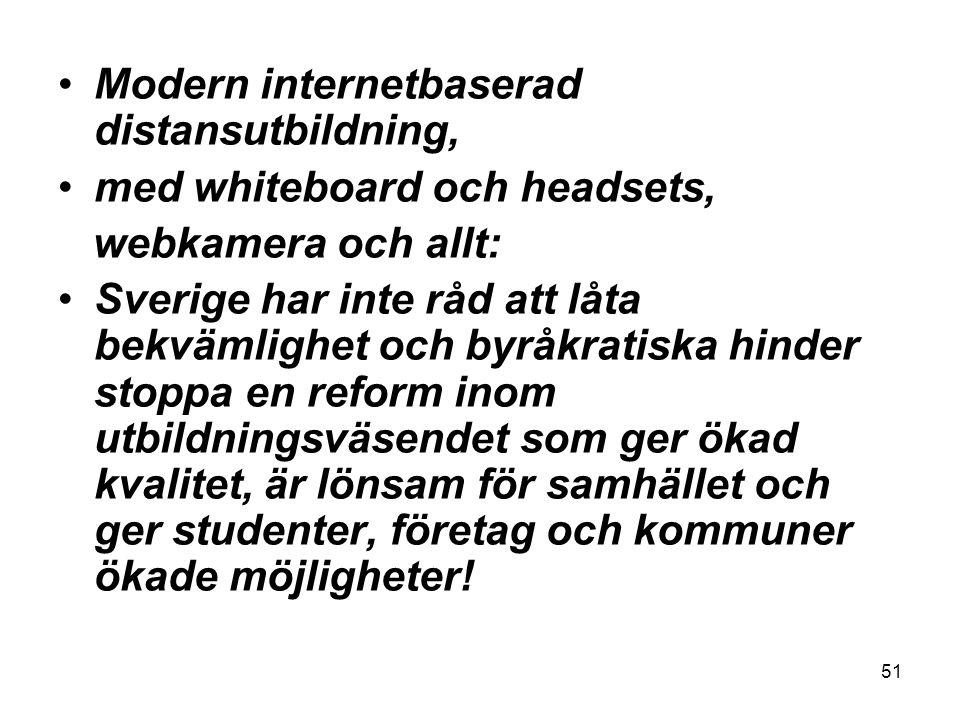 51 •Modern internetbaserad distansutbildning, •med whiteboard och headsets, webkamera och allt: •Sverige har inte råd att låta bekvämlighet och byråkratiska hinder stoppa en reform inom utbildningsväsendet som ger ökad kvalitet, är lönsam för samhället och ger studenter, företag och kommuner ökade möjligheter!