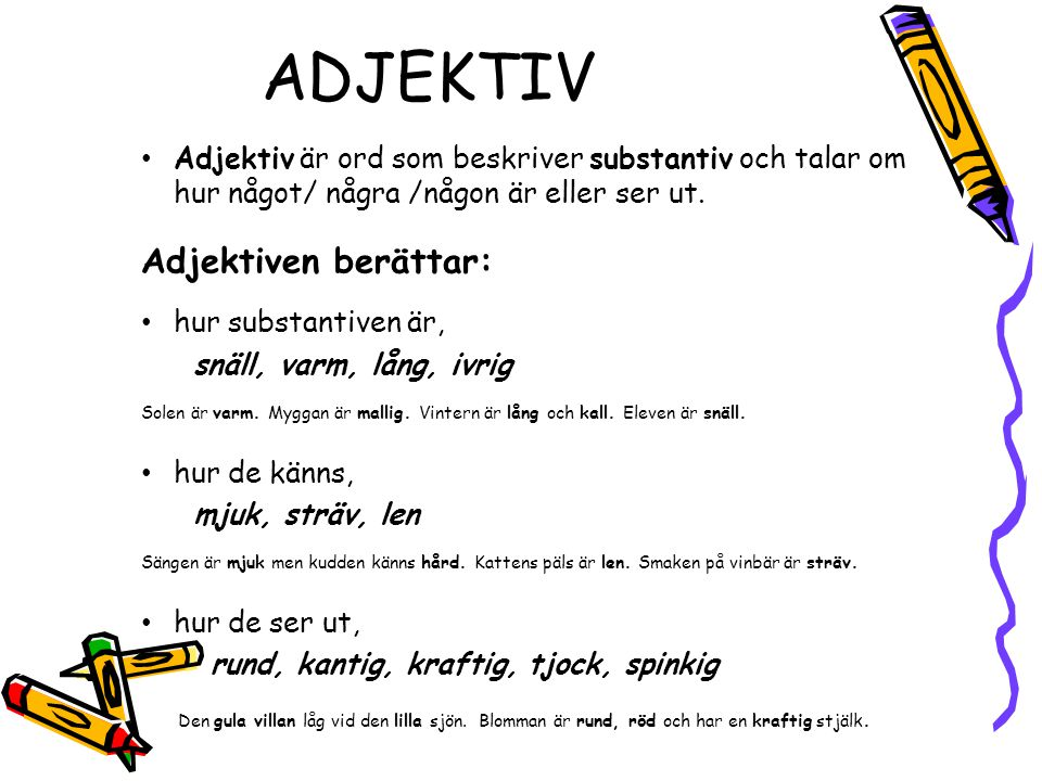 ADJEKTIV • Adjektiv är ord som beskriver substantiv och talar om hur något/ några /någon är eller ser ut. Adjektiven berättar: • hur substantiven är,