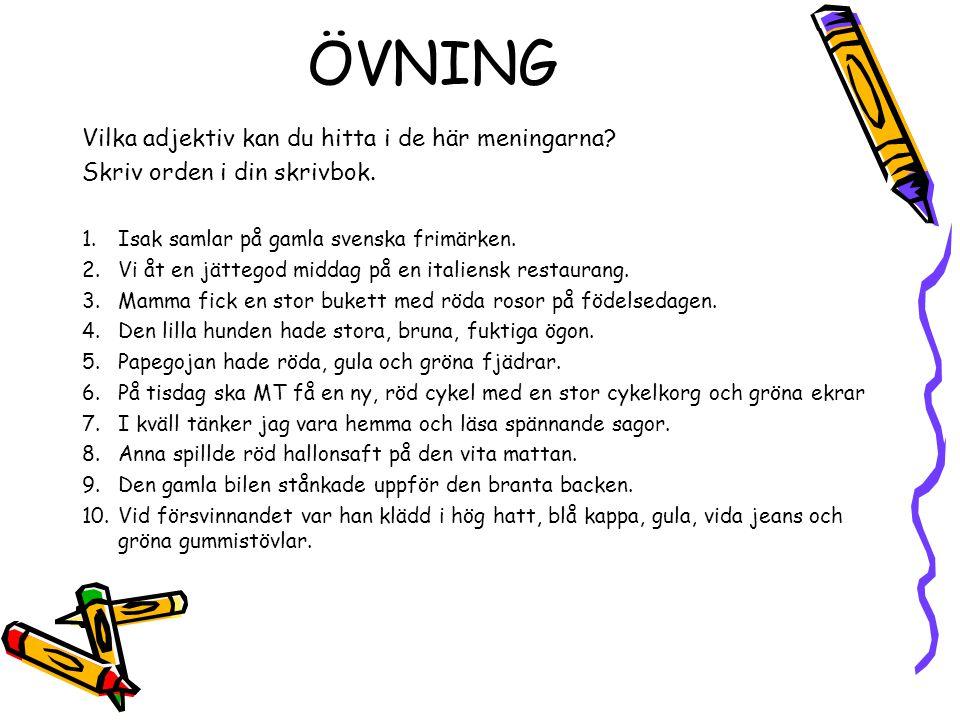 ÖVNING Vilka adjektiv kan du hitta i de här meningarna? Skriv orden i din skrivbok. 1.Isak samlar på gamla svenska frimärken. 2.Vi åt en jättegod midd