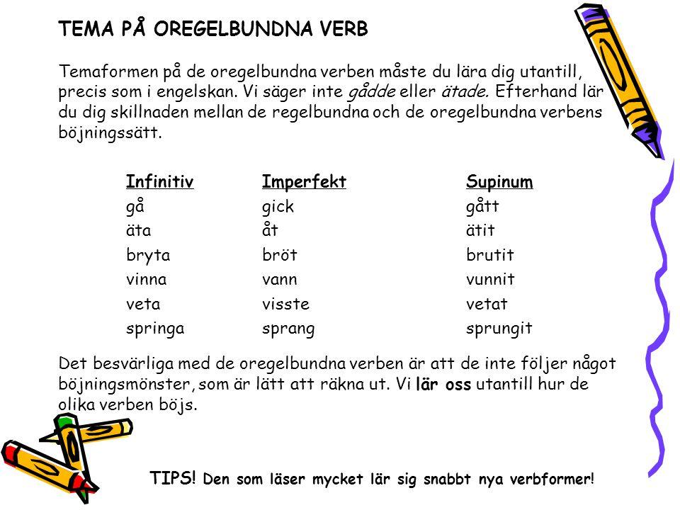 TEMA PÅ OREGELBUNDNA VERB Temaformen på de oregelbundna verben måste du lära dig utantill, precis som i engelskan. Vi säger inte gådde eller ätade. Ef