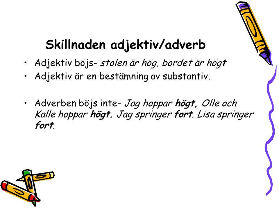 Skillnaden adjektiv/adverb •Adjektiv böjs- stolen är hög, bordet är högt •Adjektiv är en bestämning av substantiv. •Adverben böjs inte- Jag hoppar hög