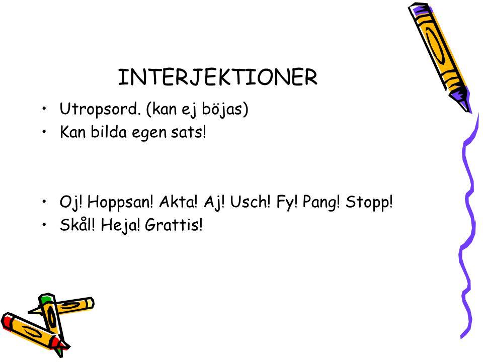INTERJEKTIONER •Utropsord. (kan ej böjas) •Kan bilda egen sats! •Oj! Hoppsan! Akta! Aj! Usch! Fy! Pang! Stopp! •Skål! Heja! Grattis!