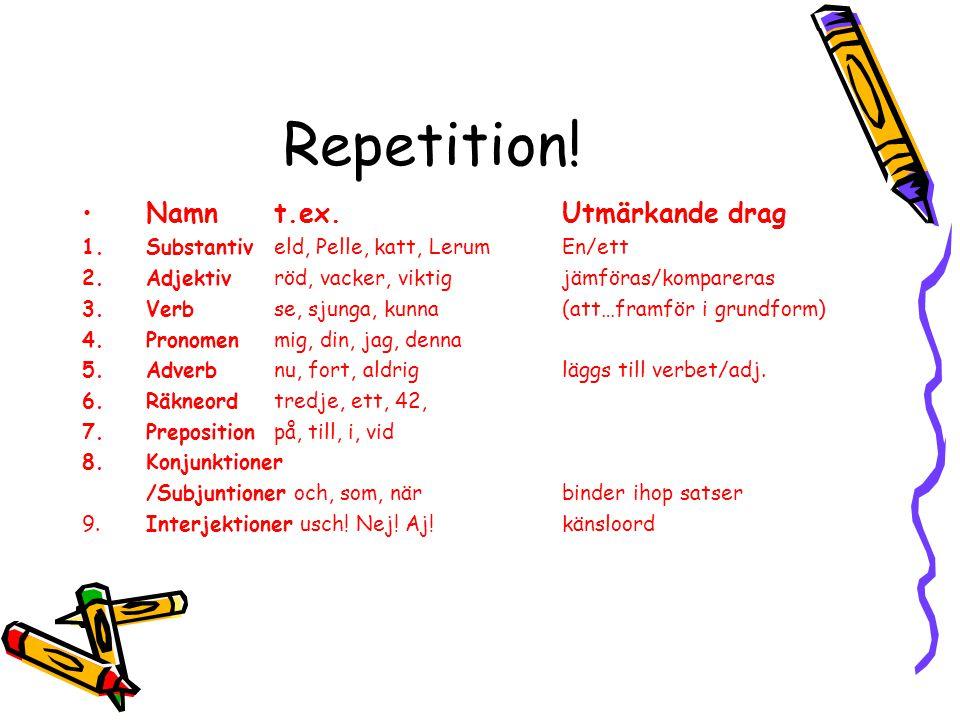 Repetition! •Namnt.ex.Utmärkande drag 1.Substantiveld, Pelle, katt, Lerum En/ett 2.Adjektivröd, vacker, viktigjämföras/kompareras 3.Verbse, sjunga, ku