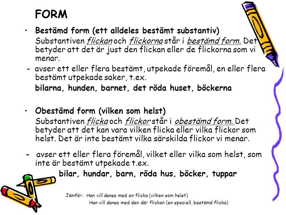 FORM •Bestämd form (ett alldeles bestämt substantiv) Substantiven flickan och flickorna står i bestämd form. Det betyder att det är just den flickan e
