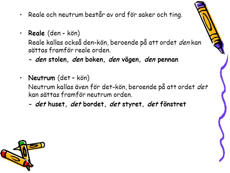 •Reale och neutrum består av ord för saker och ting. •Reale (den - kön) Reale kallas också den-kön, beroende på att ordet den kan sättas framför reale