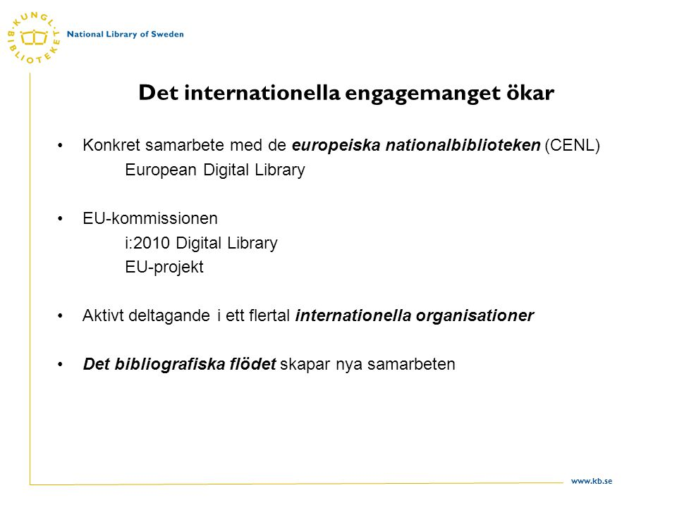 www.kb.se Det internationella engagemanget ökar •Konkret samarbete med de europeiska nationalbiblioteken (CENL) European Digital Library •EU-kommissio