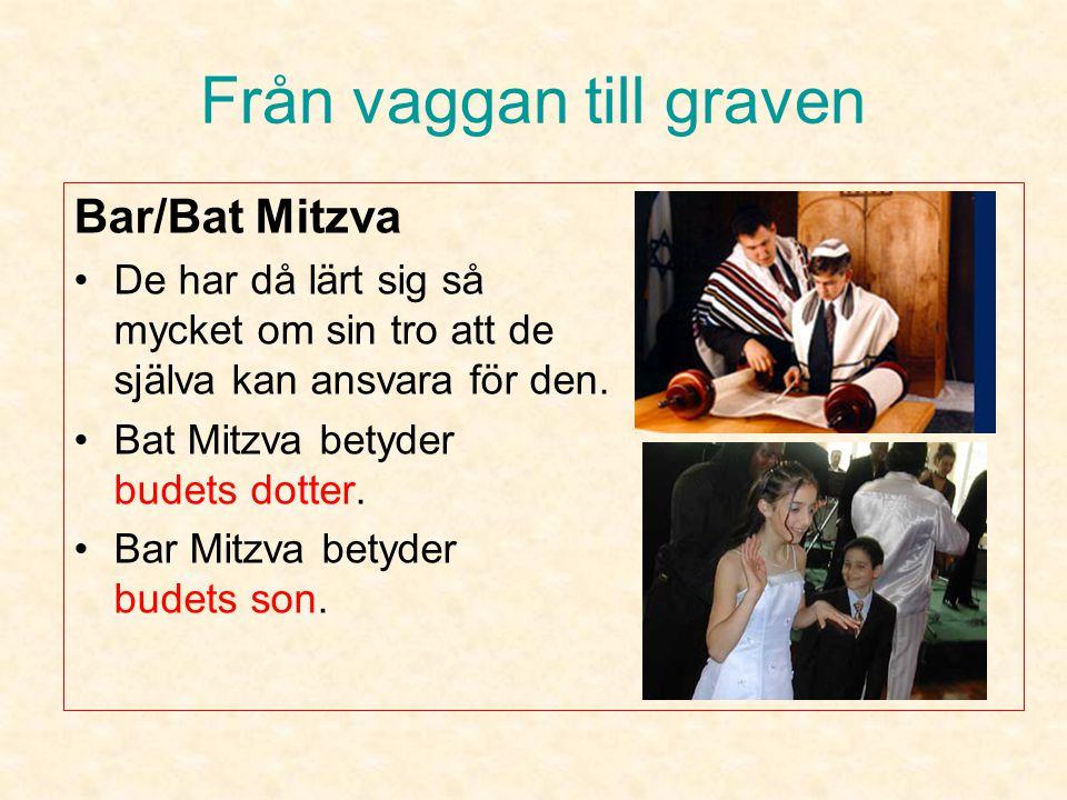 Från vaggan till graven Bar/Bat Mitzva •Motsvarar ungefär vår konfirmation. •Sker när flickorna är 12 år och när pojkarna är 13 år. •Är en högtidlighe