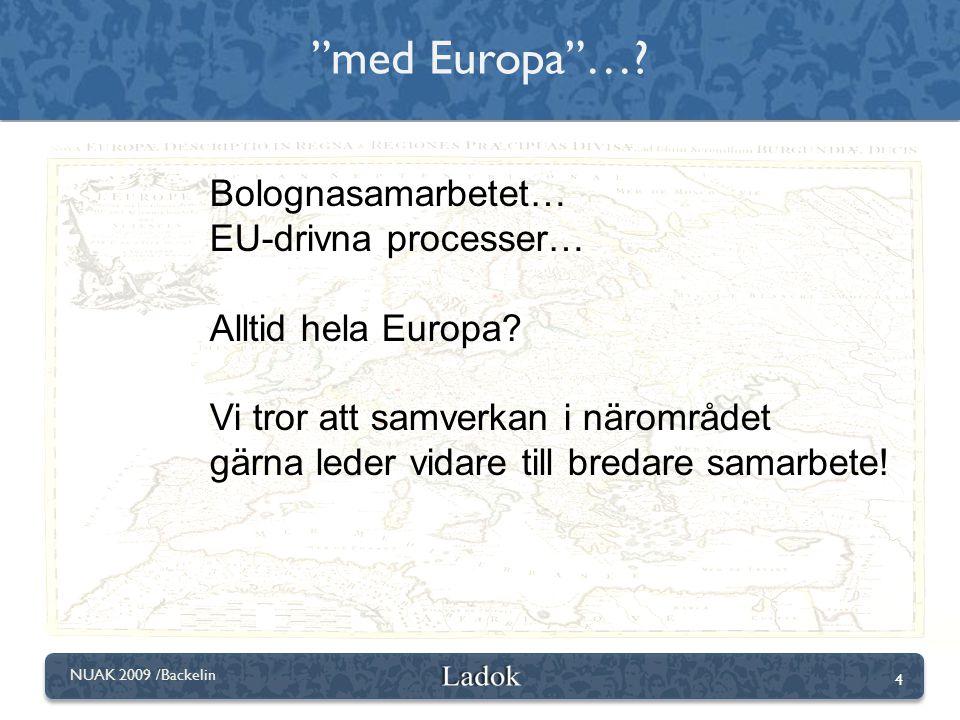 4 NUAK 2009 /Backelin Bolognasamarbetet… EU-drivna processer… Alltid hela Europa? Vi tror att samverkan i närområdet gärna leder vidare till bredare s
