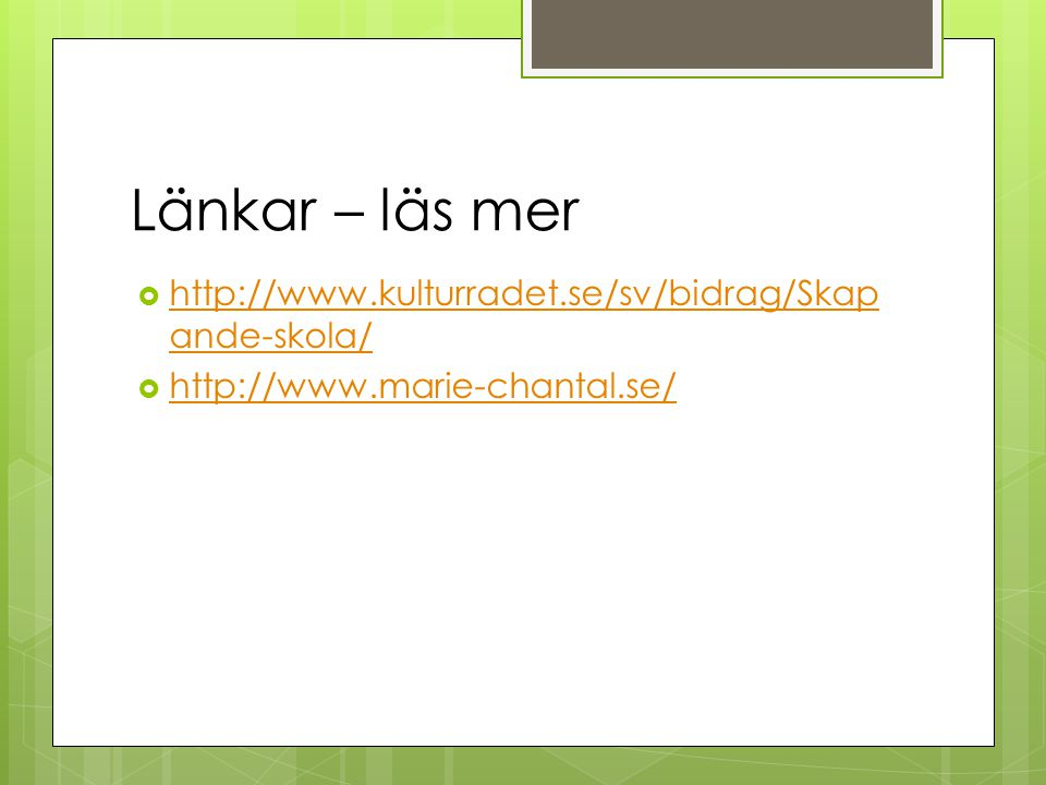 Länkar – läs mer  http://www.kulturradet.se/sv/bidrag/Skap ande-skola/ http://www.kulturradet.se/sv/bidrag/Skap ande-skola/  http://www.marie-chantal.se/ http://www.marie-chantal.se/