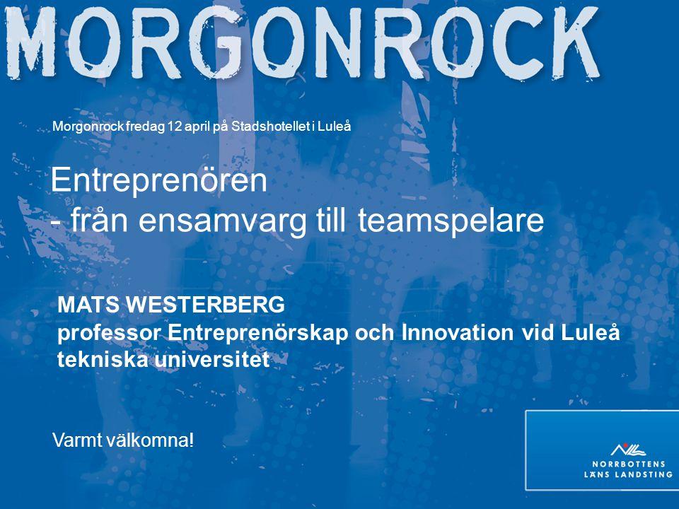 Morgonrock fredag 12 april på Stadshotellet i Luleå Entreprenören - från ensamvarg till teamspelare MATS WESTERBERG professor Entreprenörskap och Inno