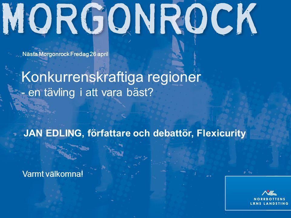 Nästa Morgonrock Fredag 26 april Konkurrenskraftiga regioner - en tävling i att vara bäst? JAN EDLING, författare och debattör, Flexicurity Varmt välk