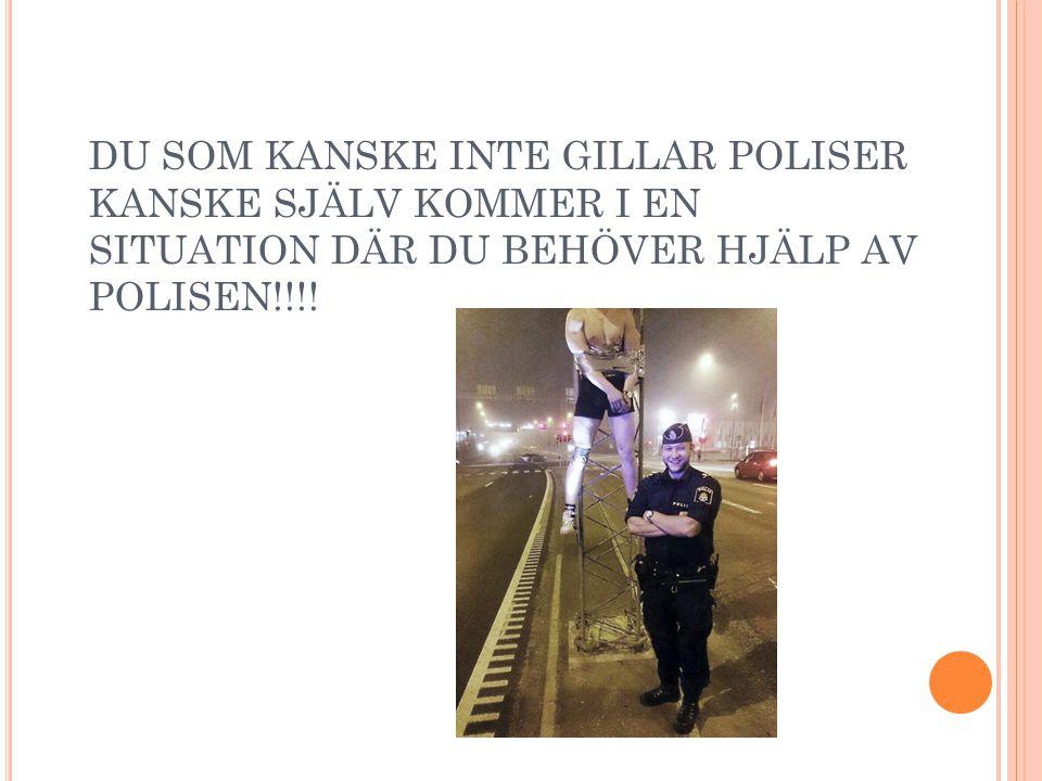 DU SOM KANSKE INTE GILLAR POLISER KANSKE SJÄLV KOMMER I EN SITUATION DÄR DU BEHÖVER HJÄLP AV POLISEN!!!!