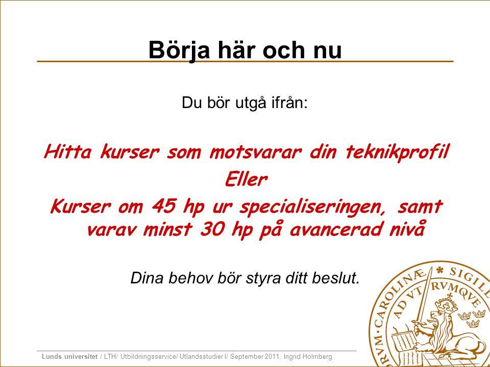Lunds universitet / LTH/ Utbildningsservice/ Utlandsstudier I/ September 2011, Ingrid Holmberg Börja här och nu Du bör utgå ifrån: Hitta kurser som mo