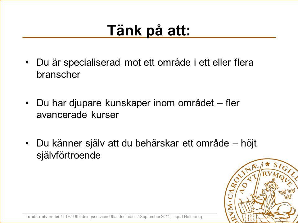Lunds universitet / LTH/ Utbildningsservice/ Utlandsstudier I/ September 2011, Ingrid Holmberg Tänk på att: •Du är specialiserad mot ett område i ett