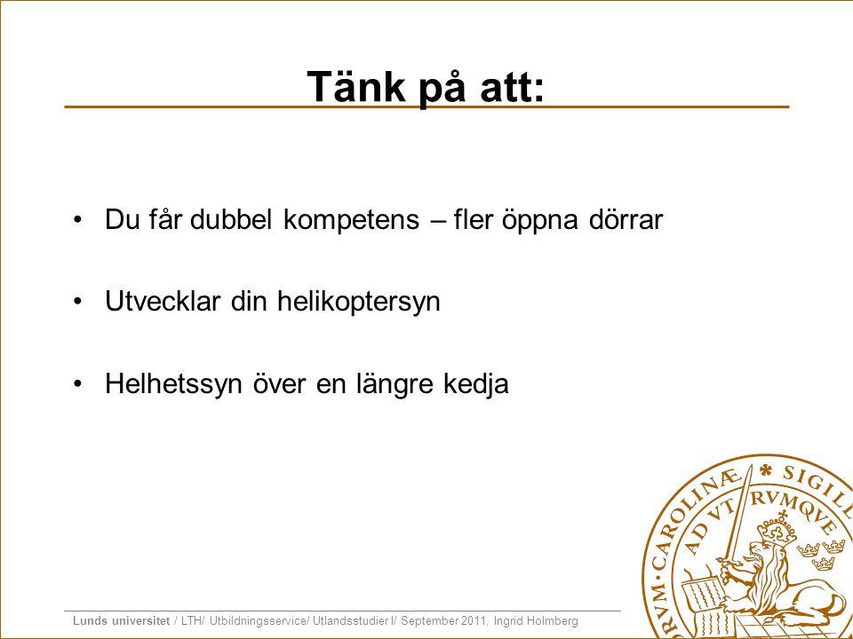 Lunds universitet / LTH/ Utbildningsservice/ Utlandsstudier I/ September 2011, Ingrid Holmberg Tänk på att: •Du får dubbel kompetens – fler öppna dörr