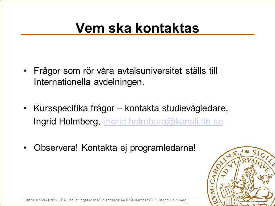 Lunds universitet / LTH/ Utbildningsservice/ Utlandsstudier I/ September 2011, Ingrid Holmberg Vem ska kontaktas •Frågor som rör våra avtalsuniversite
