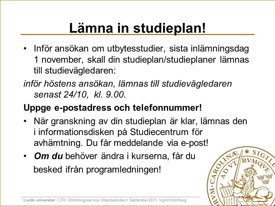 Lunds universitet / LTH/ Utbildningsservice/ Utlandsstudier I/ September 2011, Ingrid Holmberg Lämna in studieplan! •Inför ansökan om utbytesstudier,