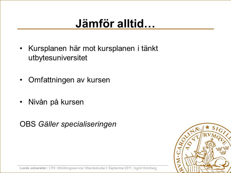 Lunds universitet / LTH/ Utbildningsservice/ Utlandsstudier I/ September 2011, Ingrid Holmberg Jämför alltid… •Kursplanen här mot kursplanen i tänkt u