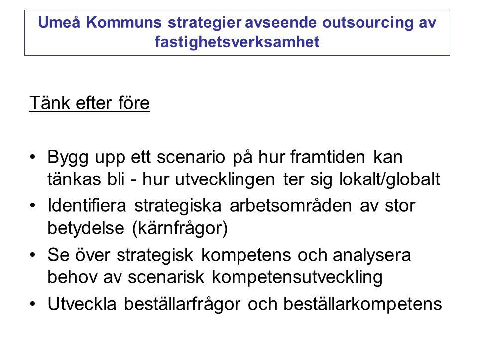 Tänk efter före •Bygg upp ett scenario på hur framtiden kan tänkas bli - hur utvecklingen ter sig lokalt/globalt •Identifiera strategiska arbetsområden av stor betydelse (kärnfrågor) •Se över strategisk kompetens och analysera behov av scenarisk kompetensutveckling •Utveckla beställarfrågor och beställarkompetens Umeå Kommuns strategier avseende outsourcing av fastighetsverksamhet