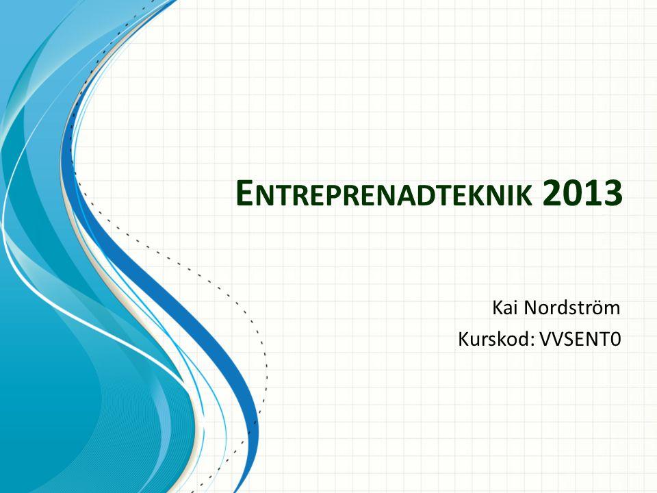 E NTREPRENADTEKNIK 2013 Kai Nordström Kurskod: VVSENT0