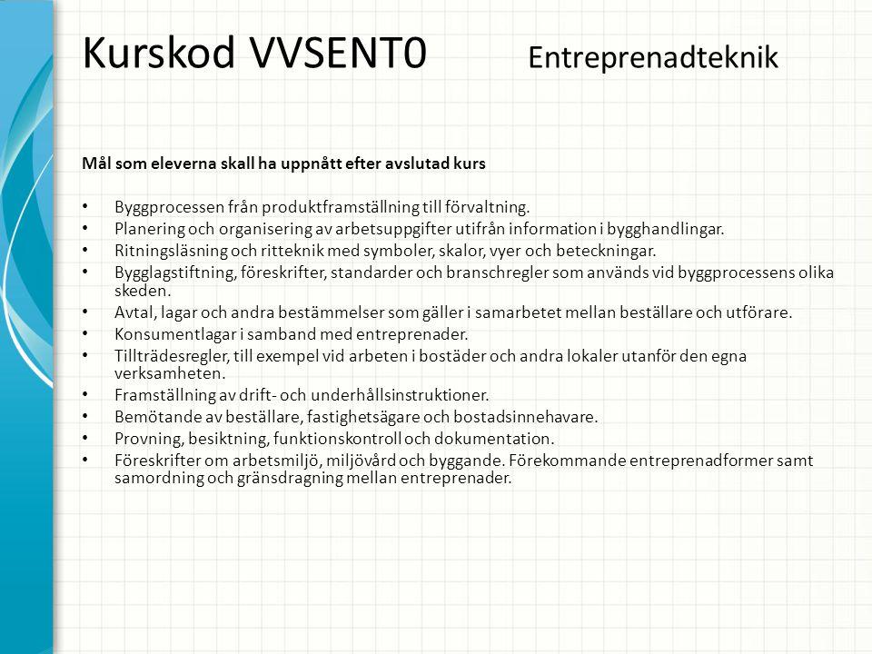 Kurskod VVSENT0 Entreprenadteknik Mål som eleverna skall ha uppnått efter avslutad kurs • Byggprocessen från produktframställning till förvaltning. •