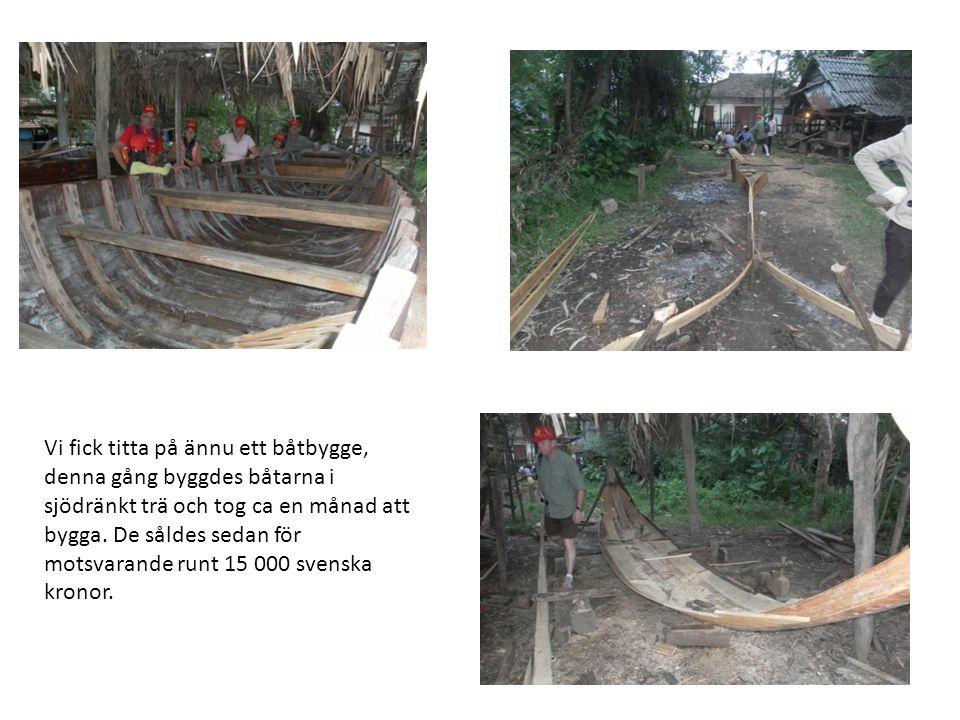 Vi fick titta på ännu ett båtbygge, denna gång byggdes båtarna i sjödränkt trä och tog ca en månad att bygga. De såldes sedan för motsvarande runt 15
