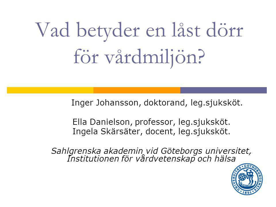 Vad betyder en låst dörr för vårdmiljön.Inger Johansson, doktorand, leg.sjuksköt.