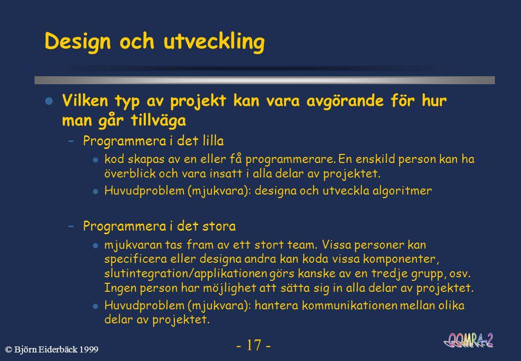- 17 - © Björn Eiderbäck 1999 Design och utveckling  Vilken typ av projekt kan vara avgörande för hur man går tillväga –Programmera i det lilla  kod