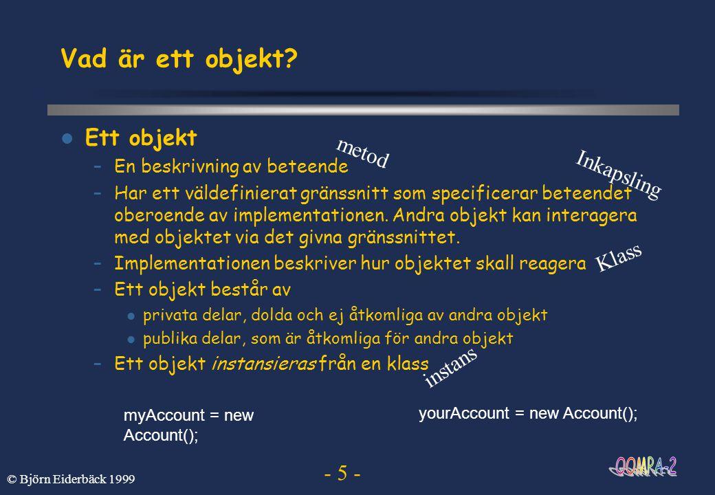 - 6 - © Björn Eiderbäck 1999 Skicka meddelanden  Meddelandesändning –Vi aktiverar ett objekt genom att skicka meddelanden till det myAccount.balance(); yourAccount.balance(); 0 0 0 0 x = 100; myAccount.withdraw(x ); yourAccount.deposit(x); 200 600 yourAccount.deposit(500); myAccount.deposit(300) ; 300 500 myAccount.transfer(100, yourAccount); 100 700 Vissa meddelanden kan ha argument