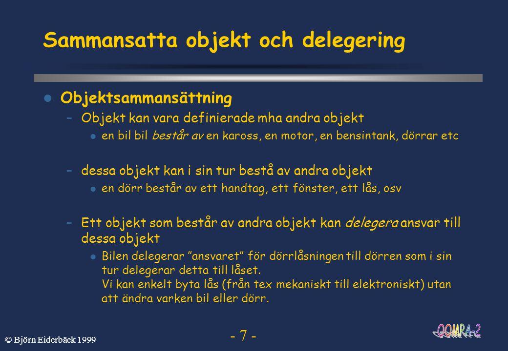 - 18 - © Björn Eiderbäck 1999 Arbeta med scenarier  Identifiera viktiga delar av systemet  Beskriv dem med steg-för-steg beskrivningar i vanlig text –beskriver händelseförlopp –börjar och slutar på godtyckligt (/lämpligt) ställe –innefattar objekt, delsystem eller en blandning av dessa –används för att beskriva dynamiken hos systemet –används för att testa framtagna modeller –används för att konstruera modeller –kan användas vid verifiering av system –kan också utgöra basen för dokumentation av systemet
