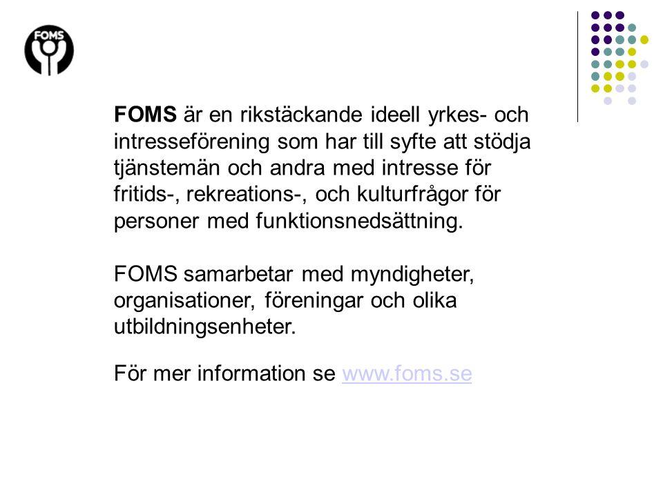 FOMS är en rikstäckande ideell yrkes- och intresseförening som har till syfte att stödja tjänstemän och andra med intresse för fritids-, rekreations-,