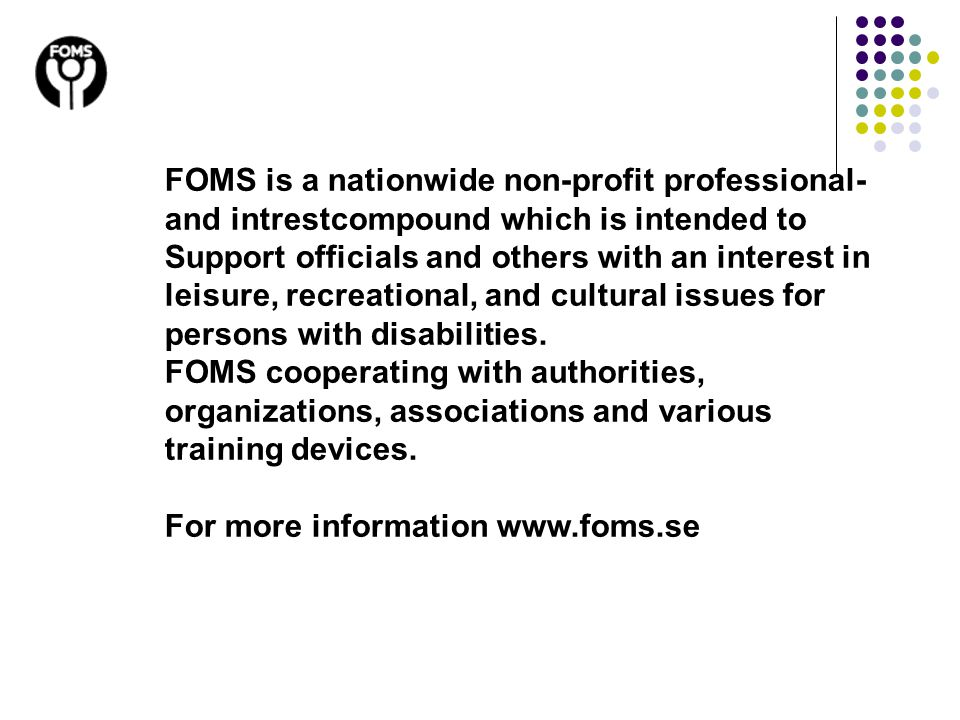FOMS is a nationwide non-profit professional- and intrestcompound which is intended to Support officials and others with an interest in leisure, recreational, and cultural issues for persons with disabilities.