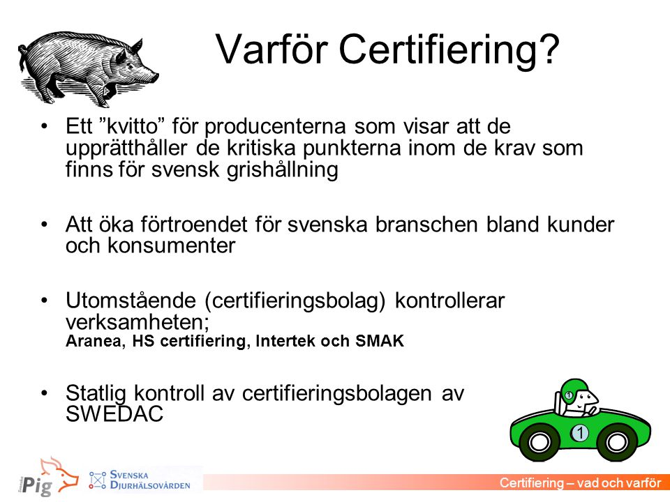 """Varför Certifiering? •Ett """"kvitto"""" för producenterna som visar att de upprätthåller de kritiska punkterna inom de krav som finns för svensk grishållni"""