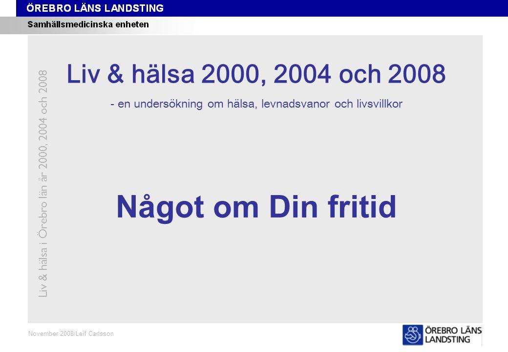 Kapitel 8 November 2008/Leif Carlsson Något om Din fritid Liv & hälsa i Örebro län år 2000, 2004 och 2008 Liv & hälsa 2008 Liv & hälsa 2000, 2004 och 2008 - en undersökning om hälsa, levnadsvanor och livsvillkor