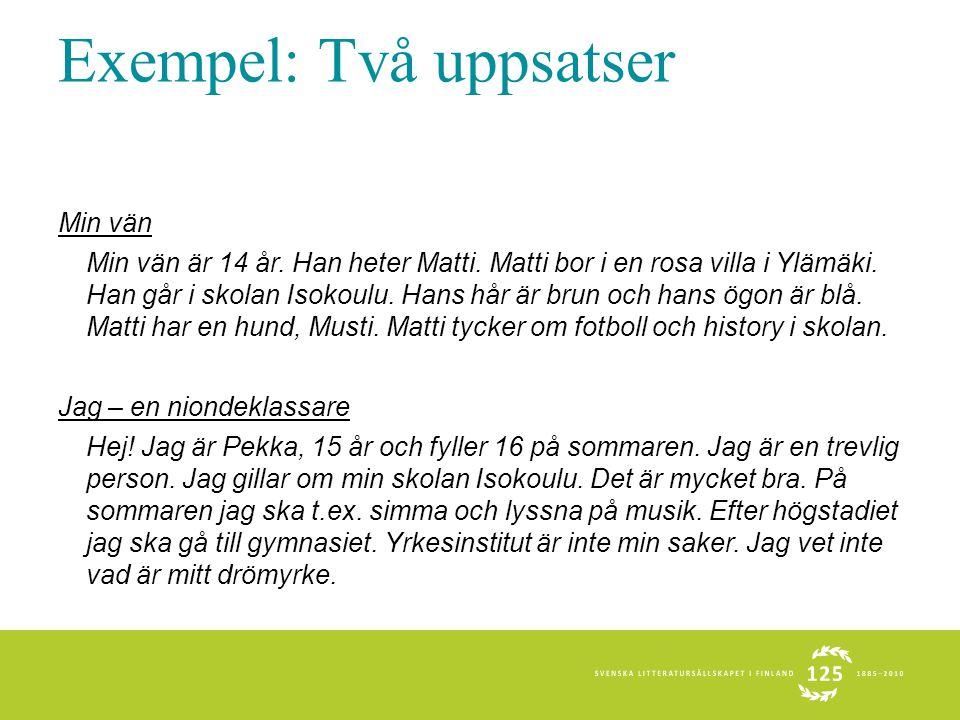 Exempel: Två uppsatser Min vän Min vän är 14 år. Han heter Matti. Matti bor i en rosa villa i Ylämäki. Han går i skolan Isokoulu. Hans hår är brun och