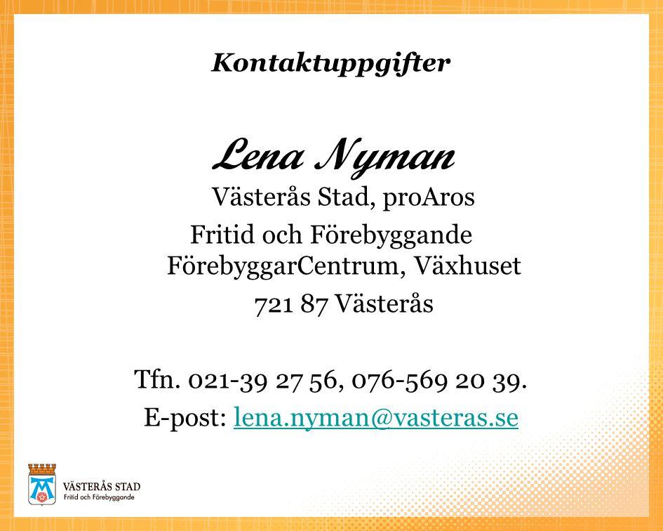 Kontaktuppgifter Lena Nyman Västerås Stad, proAros Fritid och Förebyggande FörebyggarCentrum, Växhuset 721 87 Västerås Tfn. 021-39 27 56, 076-569 20 3