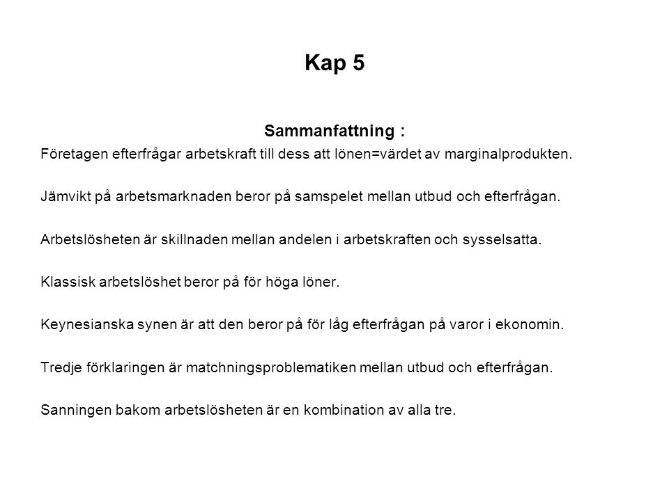 Kap 5 Sammanfattning : Företagen efterfrågar arbetskraft till dess att lönen=värdet av marginalprodukten. Jämvikt på arbetsmarknaden beror på samspele