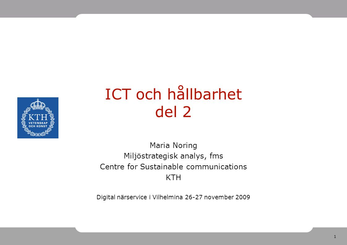1 ICT och hållbarhet del 2 Maria Noring Miljöstrategisk analys, fms Centre for Sustainable communications KTH Digital närservice i Vilhelmina 26-27 november 2009