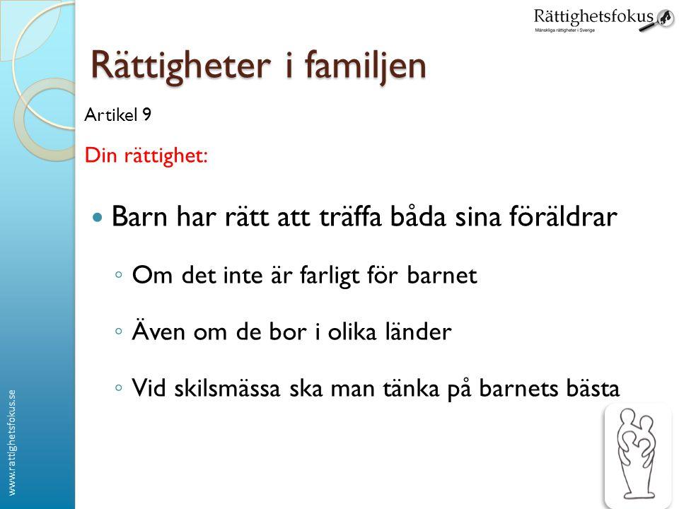 www.rattighetsfokus.se Rättigheter i familjen Artikel 9 Din rättighet:  Barn har rätt att träffa båda sina föräldrar ◦ Om det inte är farligt för bar