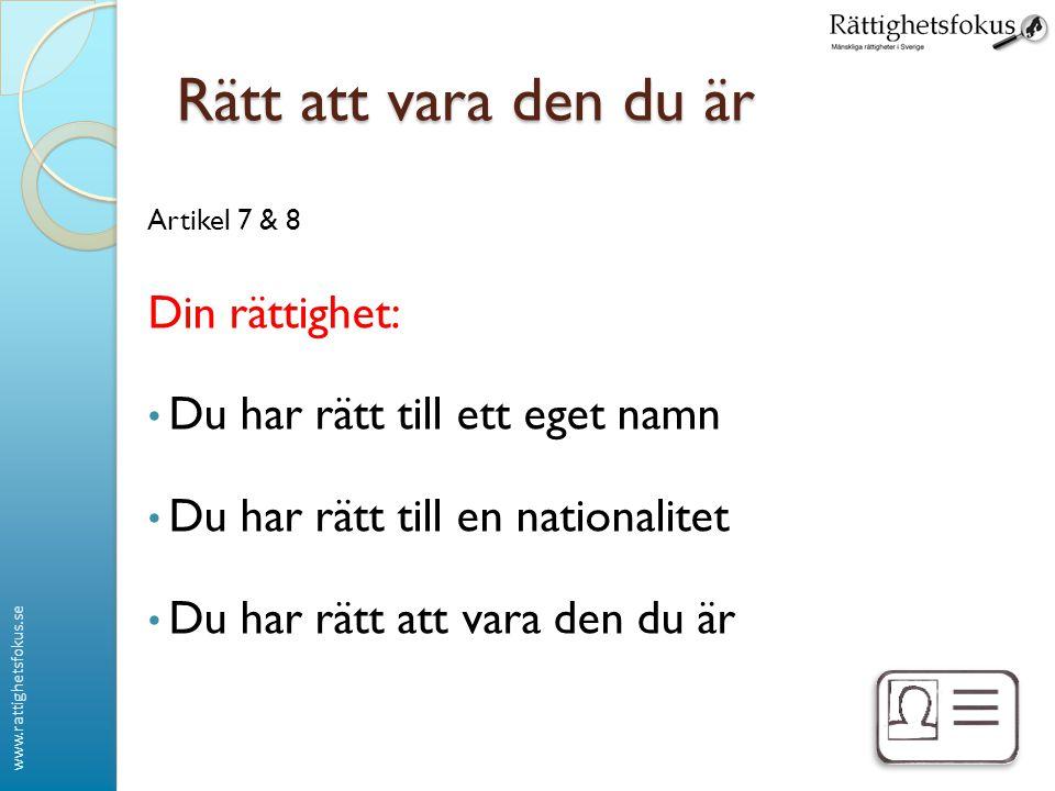 www.rattighetsfokus.se Rätt att vara den du är Artikel 7 & 8 Din rättighet: • Du har rätt till ett eget namn • Du har rätt till en nationalitet • Du h