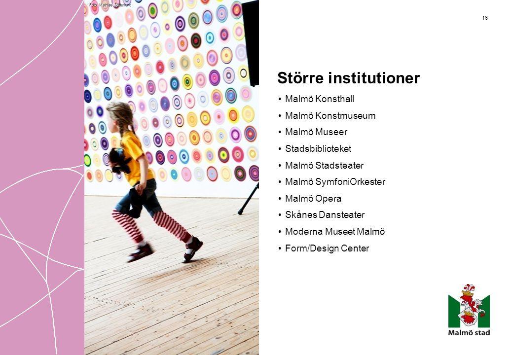 16 Större institutioner • Malmö Konsthall • Malmö Konstmuseum • Malmö Museer • Stadsbiblioteket • Malmö Stadsteater • Malmö SymfoniOrkester • Malmö Op