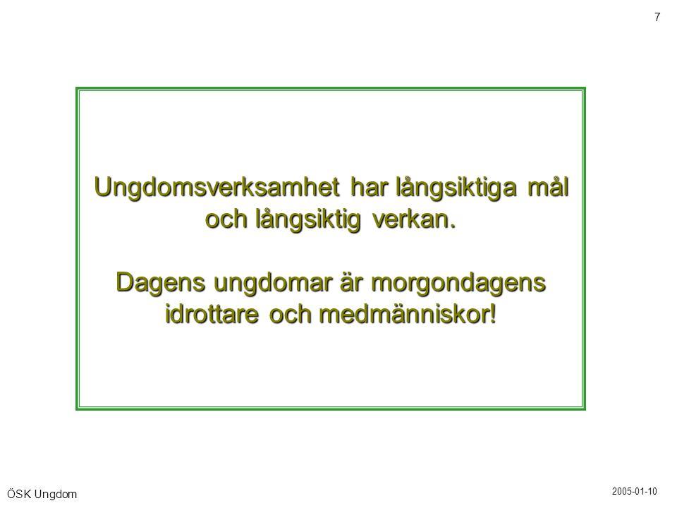 2005-01-10 7 ÖSK Ungdom Ungdomsverksamhet har långsiktiga mål och långsiktig verkan. Dagens ungdomar är morgondagens idrottare och medmänniskor!
