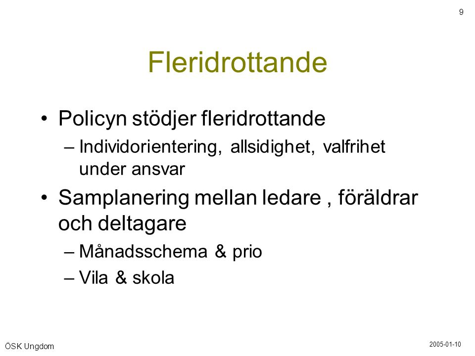2005-01-10 9 ÖSK Ungdom Fleridrottande •Policyn stödjer fleridrottande –Individorientering, allsidighet, valfrihet under ansvar •Samplanering mellan l