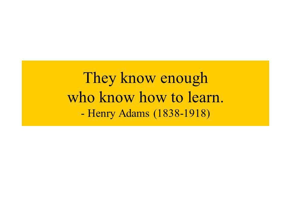 They know enough who know how to learn. - Henry Adams (1838-1918)