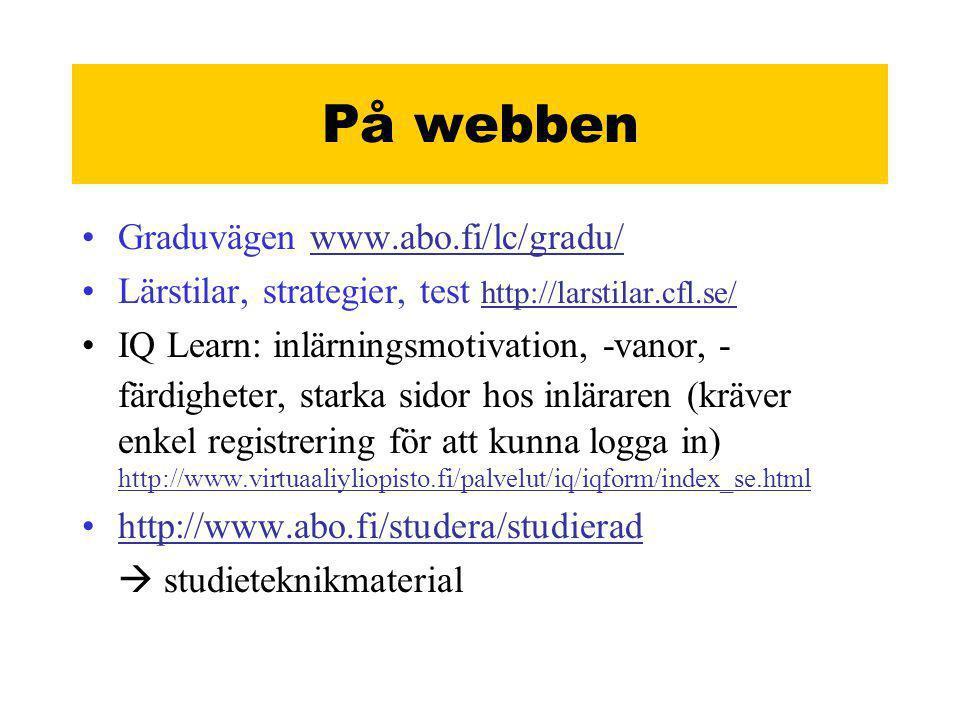 På webben •Graduvägen www.abo.fi/lc/gradu/www.abo.fi/lc/gradu/ •Lärstilar, strategier, test http://larstilar.cfl.se/ http://larstilar.cfl.se/ •IQ Learn: inlärningsmotivation, -vanor, - färdigheter, starka sidor hos inläraren (kräver enkel registrering för att kunna logga in) http://www.virtuaaliyliopisto.fi/palvelut/iq/iqform/index_se.html http://www.virtuaaliyliopisto.fi/palvelut/iq/iqform/index_se.html •http://www.abo.fi/studera/studieradhttp://www.abo.fi/studera/studierad  studieteknikmaterial