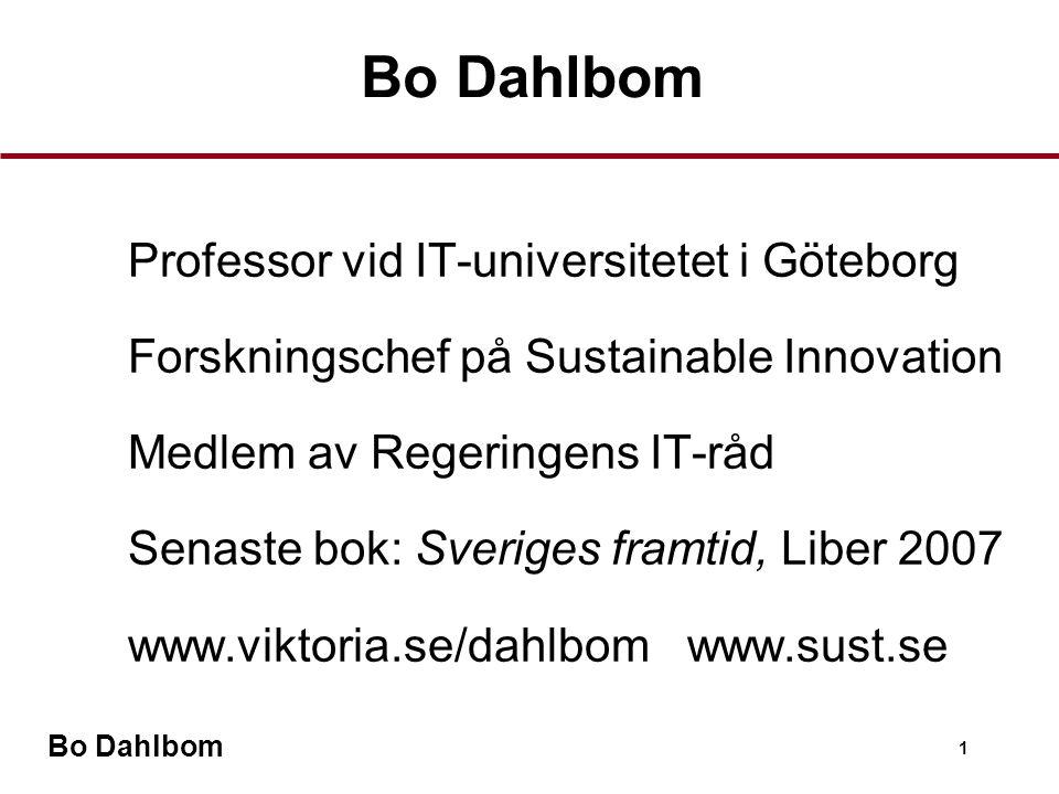 Bo Dahlbom 1 Professor vid IT-universitetet i Göteborg Forskningschef på Sustainable Innovation Medlem av Regeringens IT-råd Senaste bok: Sveriges framtid, Liber 2007 www.viktoria.se/dahlbom www.sust.se Bo Dahlbom