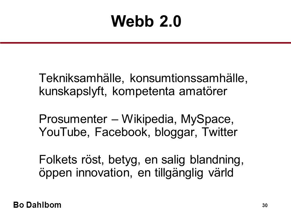 Bo Dahlbom 30 •Tekniksamhälle, konsumtionssamhälle, kunskapslyft, kompetenta amatörer •Prosumenter – Wikipedia, MySpace, YouTube, Facebook, bloggar, Twitter •Folkets röst, betyg, en salig blandning, öppen innovation, en tillgänglig värld Webb 2.0