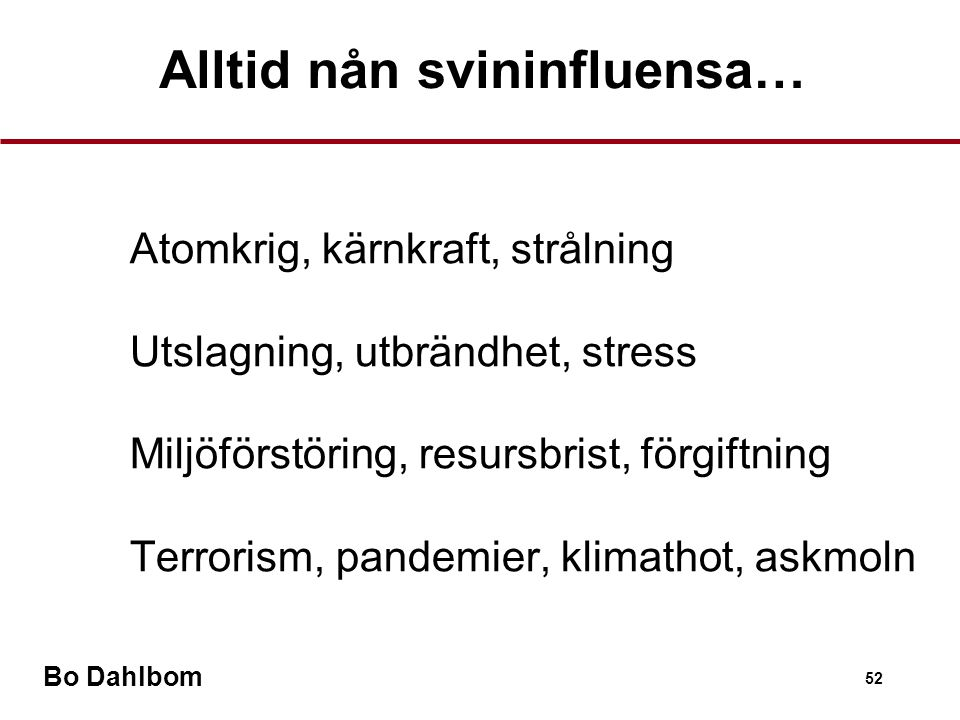 Bo Dahlbom 52 Atomkrig, kärnkraft, strålning Utslagning, utbrändhet, stress Miljöförstöring, resursbrist, förgiftning Terrorism, pandemier, klimathot, askmoln Alltid nån svininfluensa…